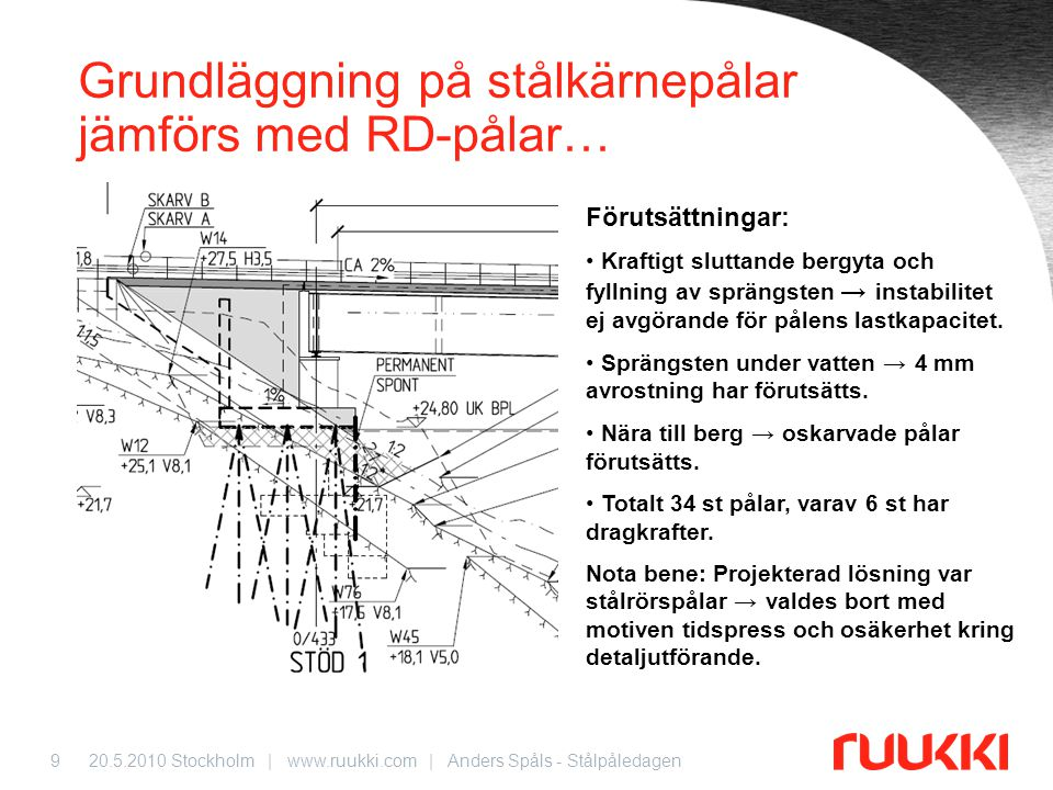 20.5.2010 Stockholm | www.ruukki.com | Anders Spåls - Stålpåledagen9 Grundläggning på stålkärnepålar jämförs med RD-pålar… Förutsättningar: • Kraftigt