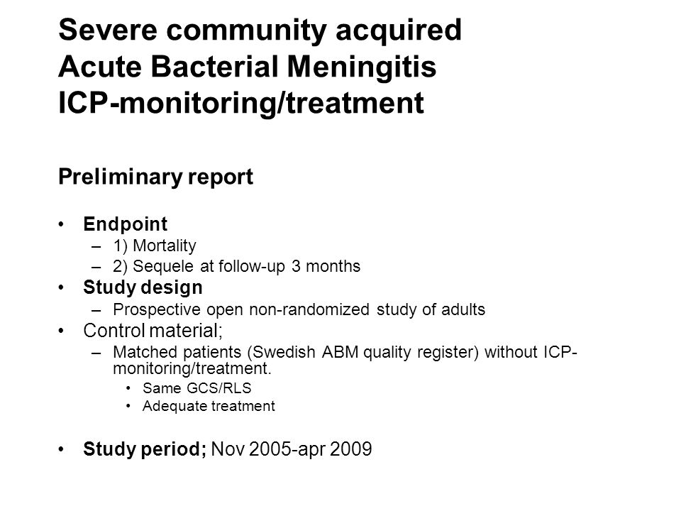 Severe community acquired Acute Bacterial Meningitis ICP-monitoring/treatment Preliminary report •Endpoint –1) Mortality –2) Sequele at follow-up 3 mo