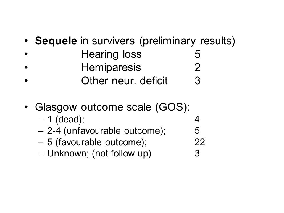 •Sequele in survivers (preliminary results) •Hearing loss5 •Hemiparesis2 •Other neur. deficit3 •Glasgow outcome scale (GOS): –1 (dead); 4 –2-4 (unfavo