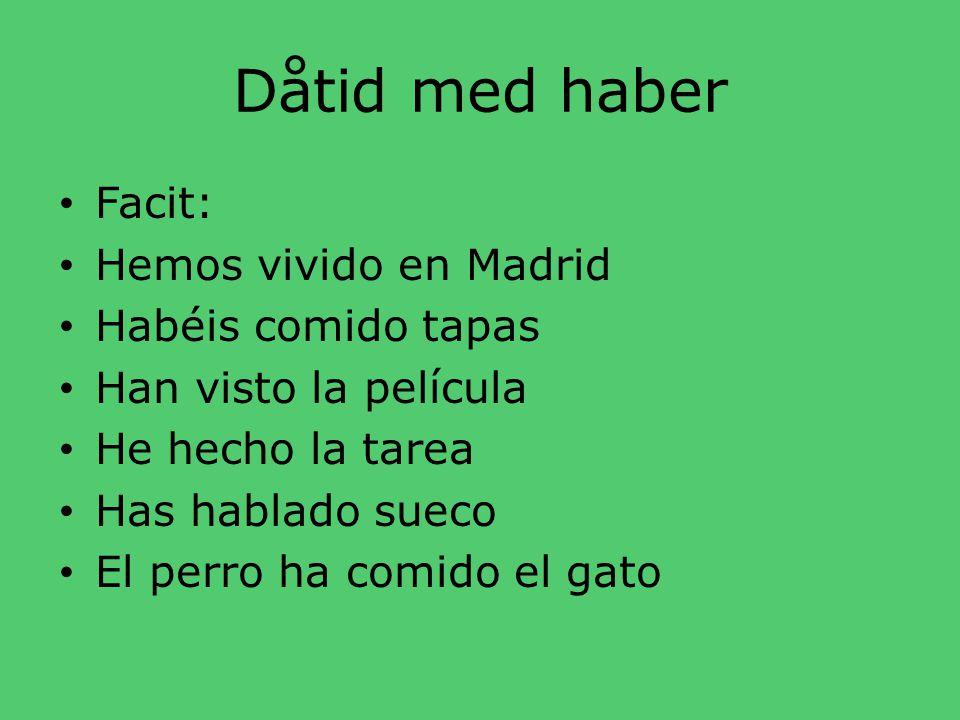Dåtid med haber • Översätt: • Vi har bott i Madrid • Ni har ätit tapas • De har sett filmen • Jag har gjort uppgiften (la tarea) • Du har pratat svens