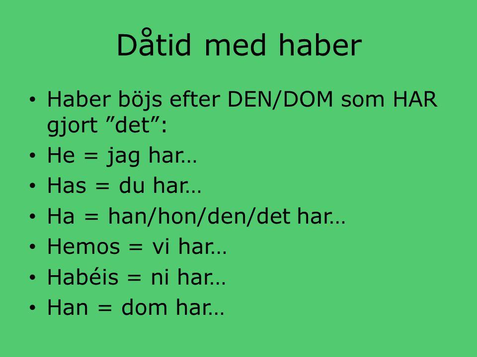 Dåtid med haber • Haber böjs efter DEN/DOM som HAR gjort det : • He = jag har… • Has = du har… • Ha = han/hon/den/det har… • Hemos = vi har… • Habéis = ni har… • Han = dom har…