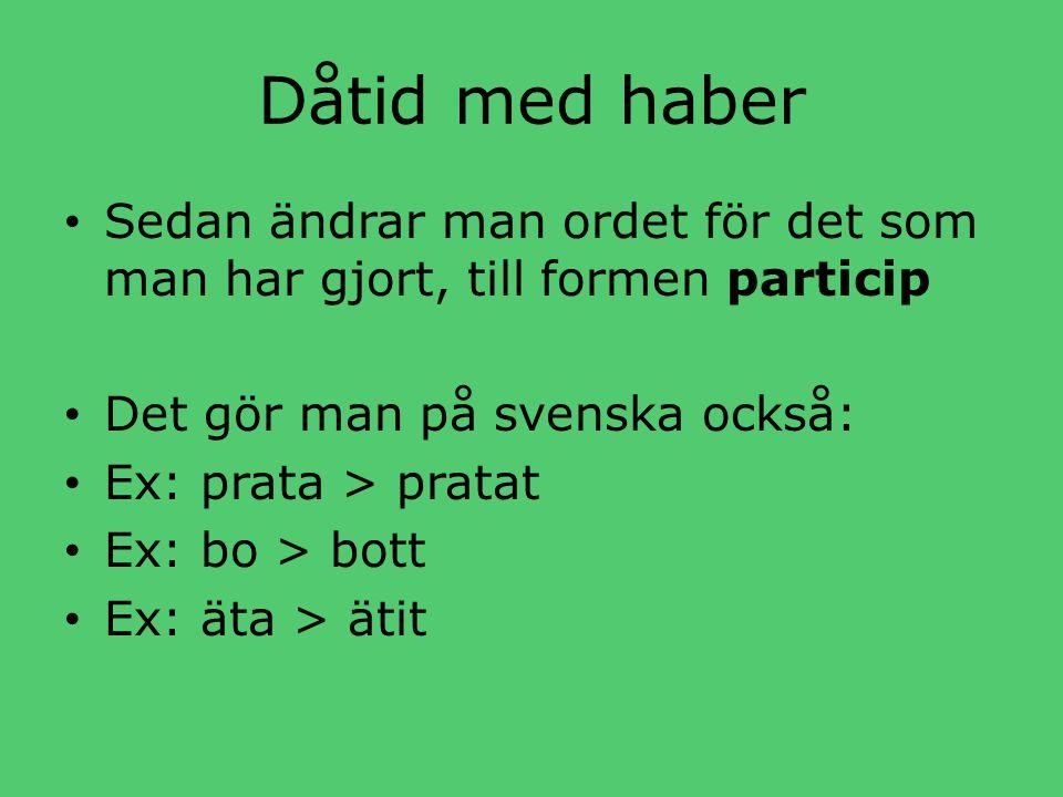 Dåtid med haber • Sedan ändrar man ordet för det som man har gjort, till formen particip • Det gör man på svenska också: • Ex: prata > pratat • Ex: bo > bott • Ex: äta > ätit
