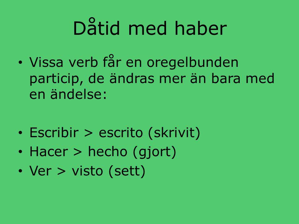 Dåtid med haber • Vissa verb får en oregelbunden particip, de ändras mer än bara med en ändelse: • Escribir > escrito (skrivit) • Hacer > hecho (gjort) • Ver > visto (sett)