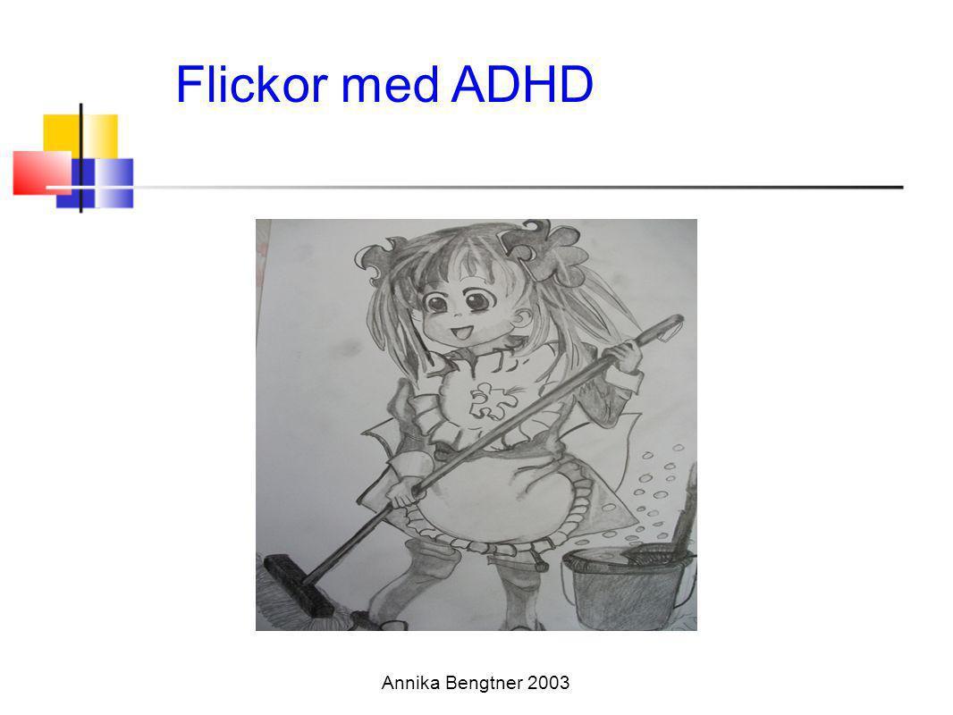 Annika Bengtner 2003 Flickor med AD/HD:Kombinerad typ •Rastlösa, nervösa mindre trotsiga och upproriska än pojkar •Extremt pratsamma och fnittriga •har svårt att arbeta tyst och lugnt •Avbryter andra, hoppar från ämne till ämne eller hänger kvar •Humörsvängningar, svårmotiverade •Uppfattas som ledartyper eller som stöddiga, envisa och bortskämda •Clown (Nadeau et al 2002)