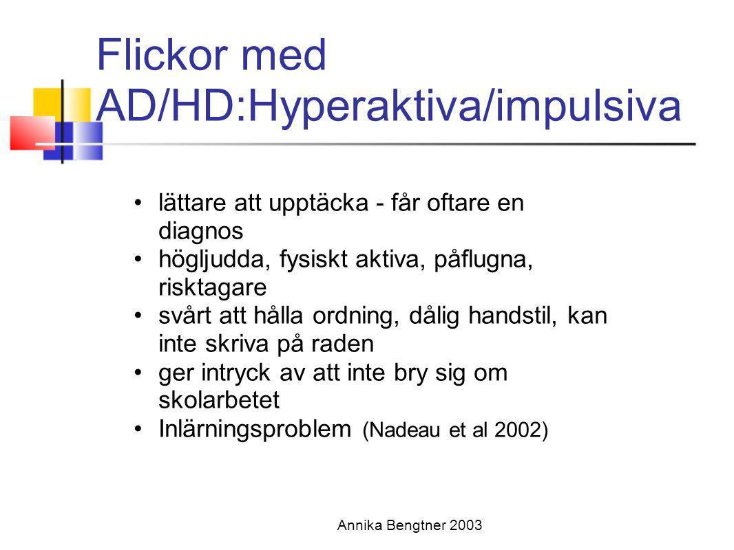 Annika Bengtner 2003 Flickor med AD/HD:Hyperaktiva/impulsiva •lättare att upptäcka - får oftare en diagnos •högljudda, fysiskt aktiva, påflugna, riskt