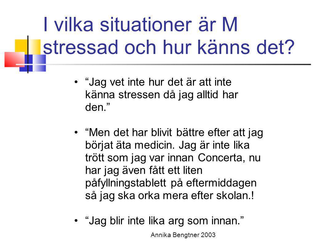 """I vilka situationer är M stressad och hur känns det? Annika Bengtner 2003 •""""Jag vet inte hur det är att inte känna stressen då jag alltid har den."""" •"""""""