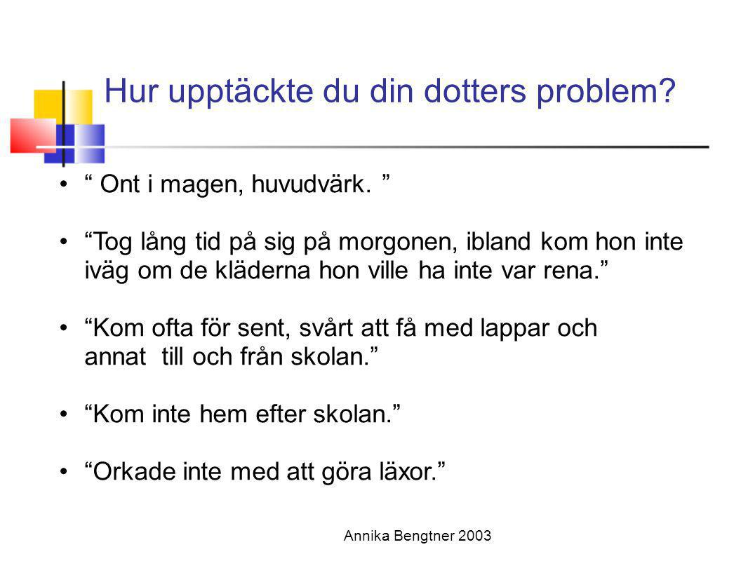 """Hur upptäckte du din dotters problem? Annika Bengtner 2003 •"""" Ont i magen, huvudvärk. """" •""""Tog lång tid på sig på morgonen, ibland kom hon inte iväg om"""