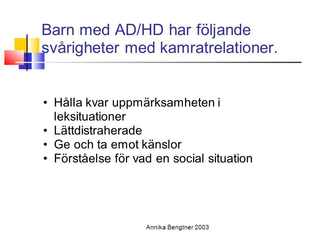 Annika Bengtner 2003 Barn med AD/HD har följande svårigheter med kamratrelationer. •Hålla kvar uppmärksamheten i leksituationer •Lättdistraherade •Ge
