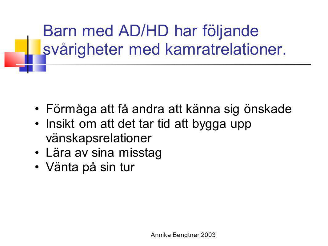 Annika Bengtner 2003 Barn med AD/HD har följande svårigheter med kamratrelationer. •Förmåga att få andra att känna sig önskade •Insikt om att det tar