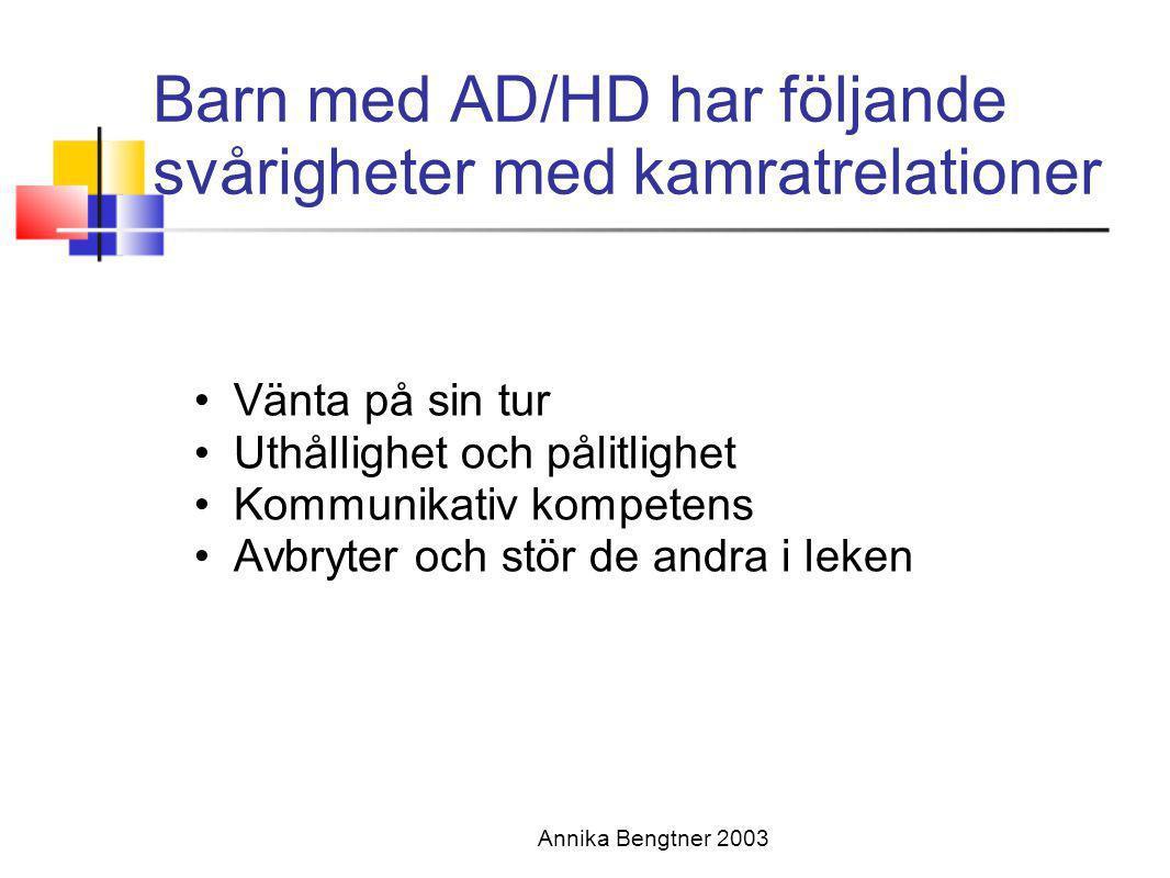 Annika Bengtner 2003 Barn med AD/HD har följande svårigheter med kamratrelationer •Vänta på sin tur •Uthållighet och pålitlighet •Kommunikativ kompete