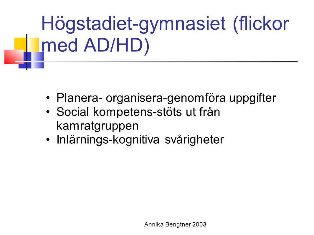 Annika Bengtner 2003 Högstadiet-gymnasiet (flickor med AD/HD) •Planera- organisera-genomföra uppgifter •Social kompetens-stöts ut från kamratgruppen •