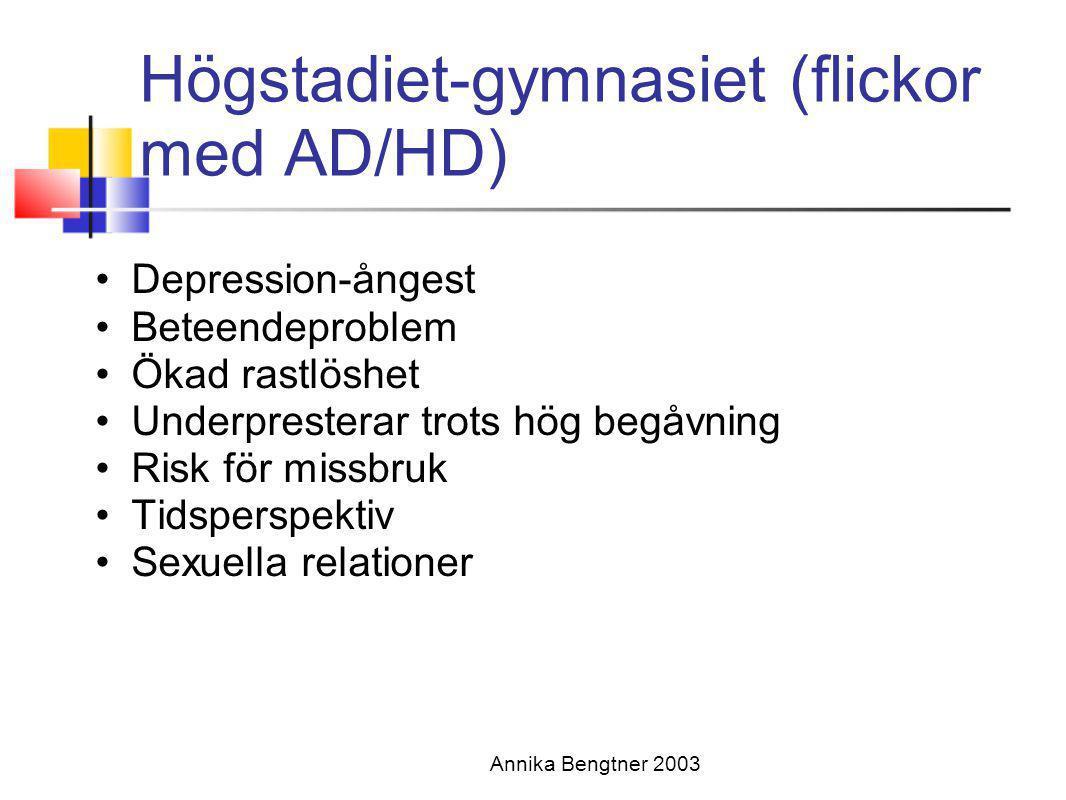 Annika Bengtner 2003 Högstadiet-gymnasiet (flickor med AD/HD) •Depression-ångest •Beteendeproblem •Ökad rastlöshet •Underpresterar trots hög begåvning
