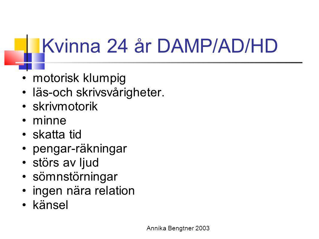 Annika Bengtner 2003 Kvinna 24 år DAMP/AD/HD •motorisk klumpig •läs-och skrivsvårigheter. •skrivmotorik •minne •skatta tid •pengar-räkningar •störs av