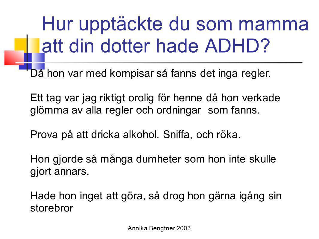 Annika Bengtner 2003 Behandlingsmetoder för flickor med AD/DH •Tidig diagnostisering (undvika sekundära tilläggsymtom) •Kunskap om AD/HD till flickan och alla i omgivningen ger ökad förståelse •Information till alla lärarna som undervisar •Nära samarbete med föräldrarna •Rapportkort varje dag mellan hem och skola • Ge barn med AD/HD samma anpassning i vardagen som barn med rörelsehinder (Nadeau 2002) (Annika Bengtner2003)