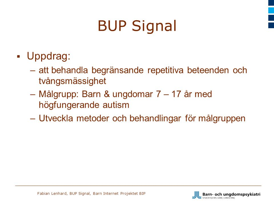 Fabian Lenhard, BUP Signal, Barn Internet Projektet BIP BUP Signal  Uppdrag: –att behandla begränsande repetitiva beteenden och tvångsmässighet –Målg