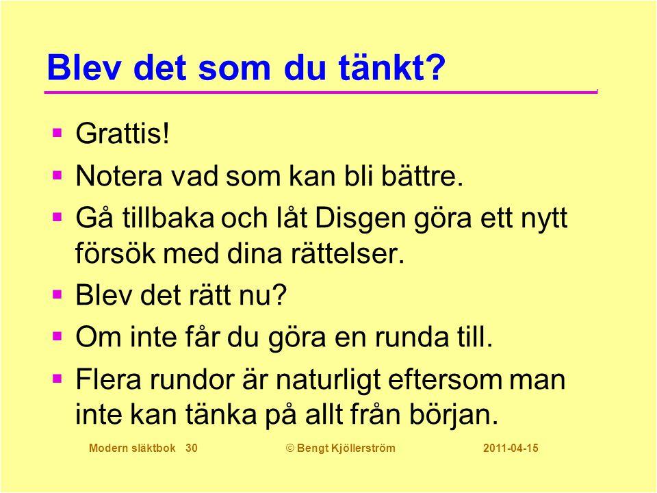 Modern släktbok 30© Bengt Kjöllerström 2011-04-15 Blev det som du tänkt?  Grattis!  Notera vad som kan bli bättre.  Gå tillbaka och låt Disgen göra
