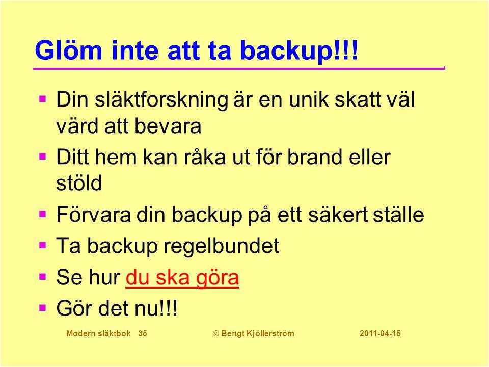 Modern släktbok 35© Bengt Kjöllerström 2011-04-15 Glöm inte att ta backup!!!  Din släktforskning är en unik skatt väl värd att bevara  Ditt hem kan