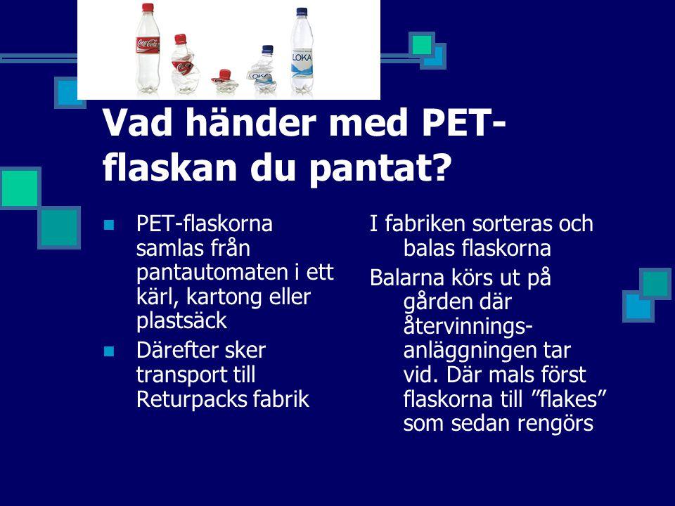 Vad händer med PET- flaskan du pantat?  PET-flaskorna samlas från pantautomaten i ett kärl, kartong eller plastsäck  Därefter sker transport till Re
