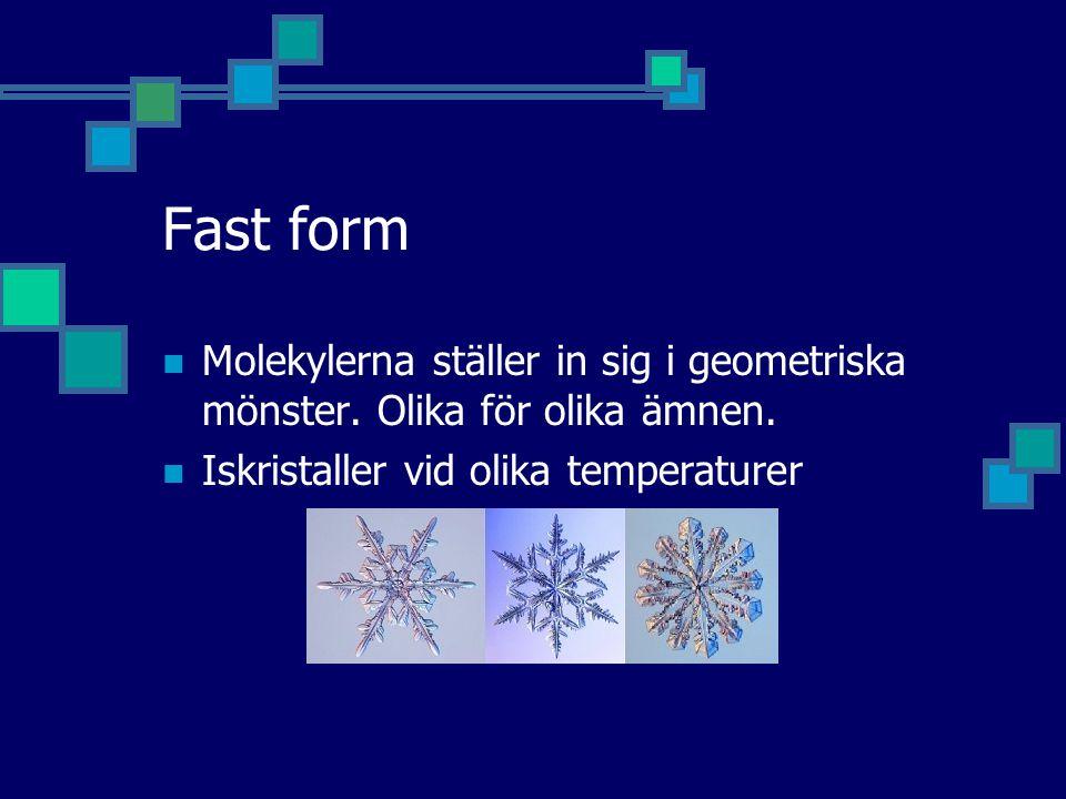 Fast form  Molekylerna ställer in sig i geometriska mönster. Olika för olika ämnen.  Iskristaller vid olika temperaturer