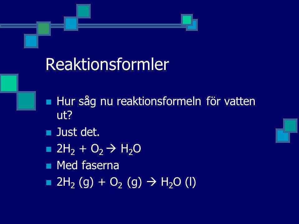 Reaktionsformler  Hur såg nu reaktionsformeln för vatten ut?  Just det.  2H 2 + O 2  H 2 O  Med faserna  2H 2 (g) + O 2 (g)  H 2 O (l)
