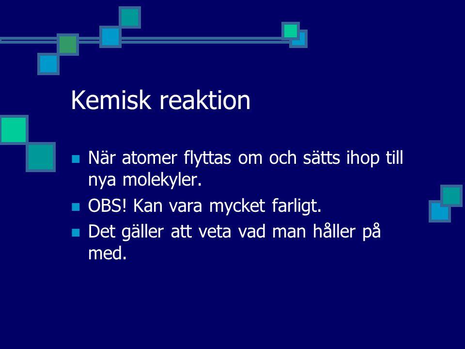 Kemisk reaktion  När atomer flyttas om och sätts ihop till nya molekyler.  OBS! Kan vara mycket farligt.  Det gäller att veta vad man håller på med