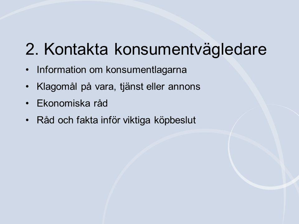 •Information om konsumentlagarna •Klagomål på vara, tjänst eller annons •Ekonomiska råd •Råd och fakta inför viktiga köpbeslut 2. Kontakta konsumentvä