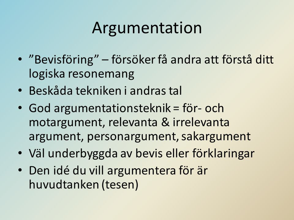 Argumentation • Bevisföring – försöker få andra att förstå ditt logiska resonemang • Beskåda tekniken i andras tal • God argumentationsteknik = för- och motargument, relevanta & irrelevanta argument, personargument, sakargument • Väl underbyggda av bevis eller förklaringar • Den idé du vill argumentera för är huvudtanken (tesen)