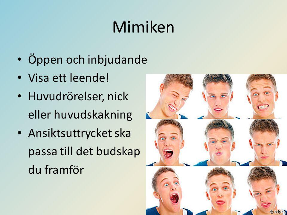 Mimiken • Öppen och inbjudande • Visa ett leende! • Huvudrörelser, nick eller huvudskakning • Ansiktsuttrycket ska passa till det budskap du framför