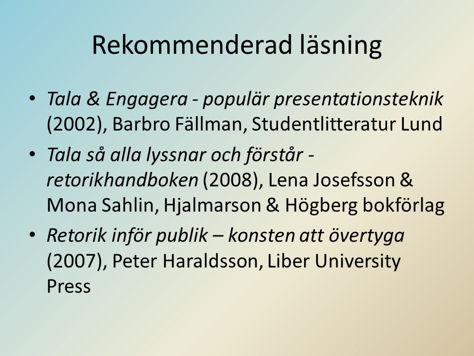 Rekommenderad läsning • Tala & Engagera - populär presentationsteknik (2002), Barbro Fällman, Studentlitteratur Lund • Tala så alla lyssnar och förstå