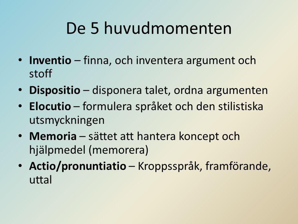 De 5 huvudmomenten • Inventio – finna, och inventera argument och stoff • Dispositio – disponera talet, ordna argumenten • Elocutio – formulera språket och den stilistiska utsmyckningen • Memoria – sättet att hantera koncept och hjälpmedel (memorera) • Actio/pronuntiatio – Kroppsspråk, framförande, uttal