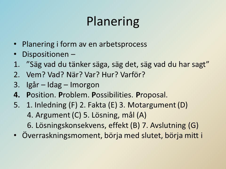 Planering • Planering i form av en arbetsprocess • Dispositionen – 1. Säg vad du tänker säga, säg det, säg vad du har sagt 2.Vem.