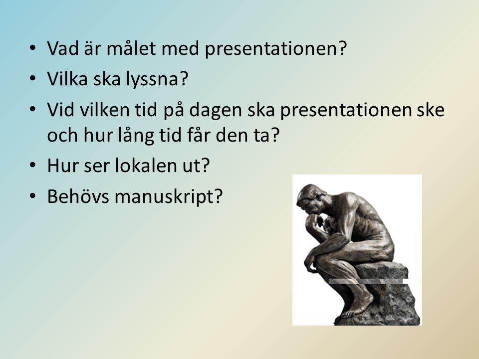 • Vad är målet med presentationen? • Vilka ska lyssna? • Vid vilken tid på dagen ska presentationen ske och hur lång tid får den ta? • Hur ser lokalen