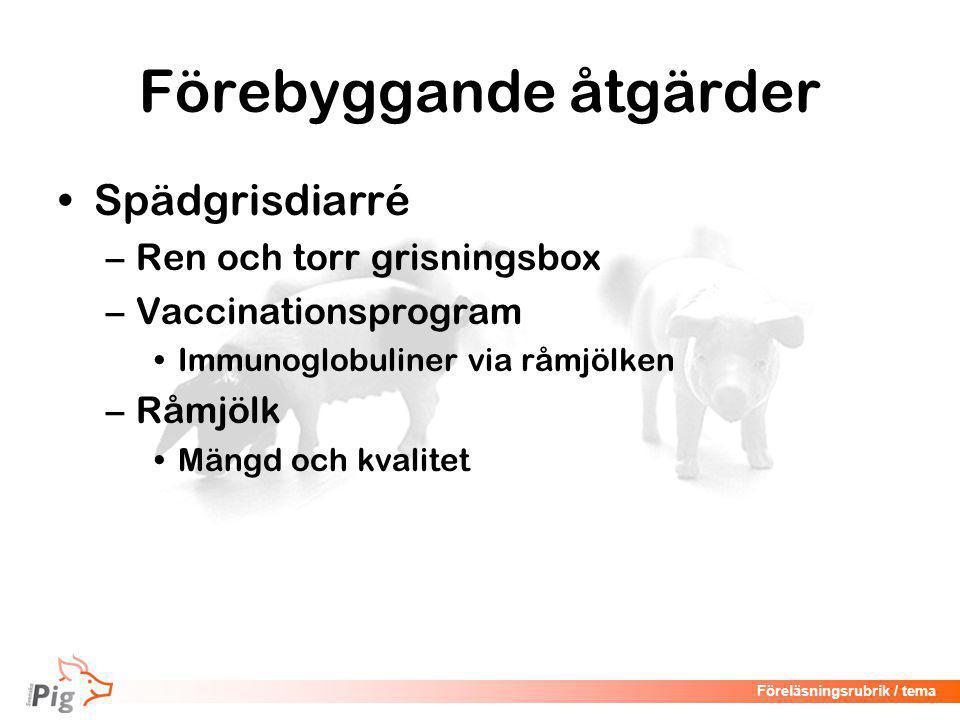 Föreläsningsrubrik / tema Förebyggande åtgärder •Spädgrisdiarré –Ren och torr grisningsbox –Vaccinationsprogram •Immunoglobuliner via råmjölken –Råmjölk •Mängd och kvalitet