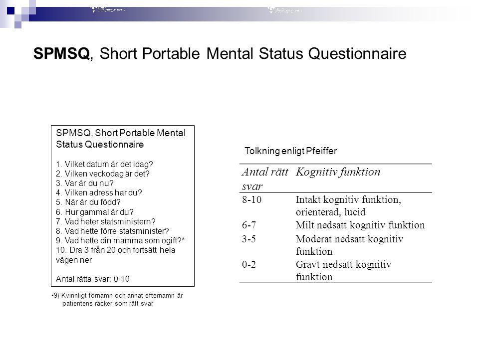 SPMSQ, Short Portable Mental Status Questionnaire 1. Vilket datum är det idag? 2. Vilken veckodag är det? 3. Var är du nu? 4. Vilken adress har du? 5.