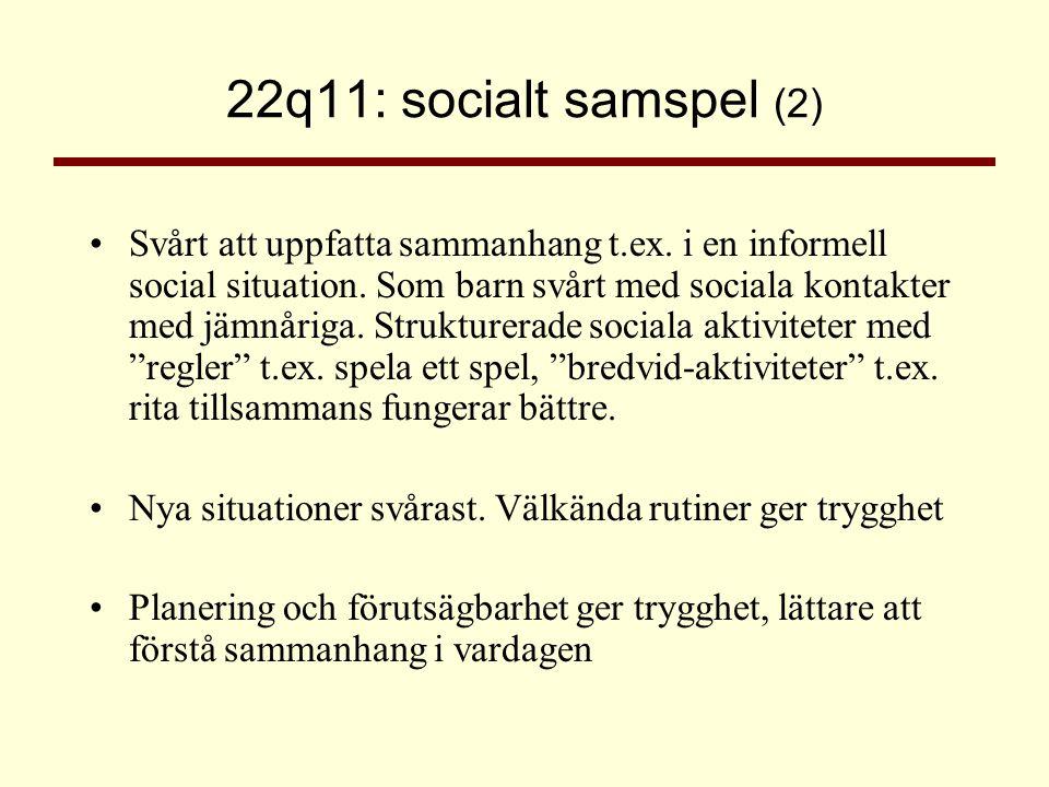 22q11: socialt samspel (2) •Svårt att uppfatta sammanhang t.ex. i en informell social situation. Som barn svårt med sociala kontakter med jämnåriga. S