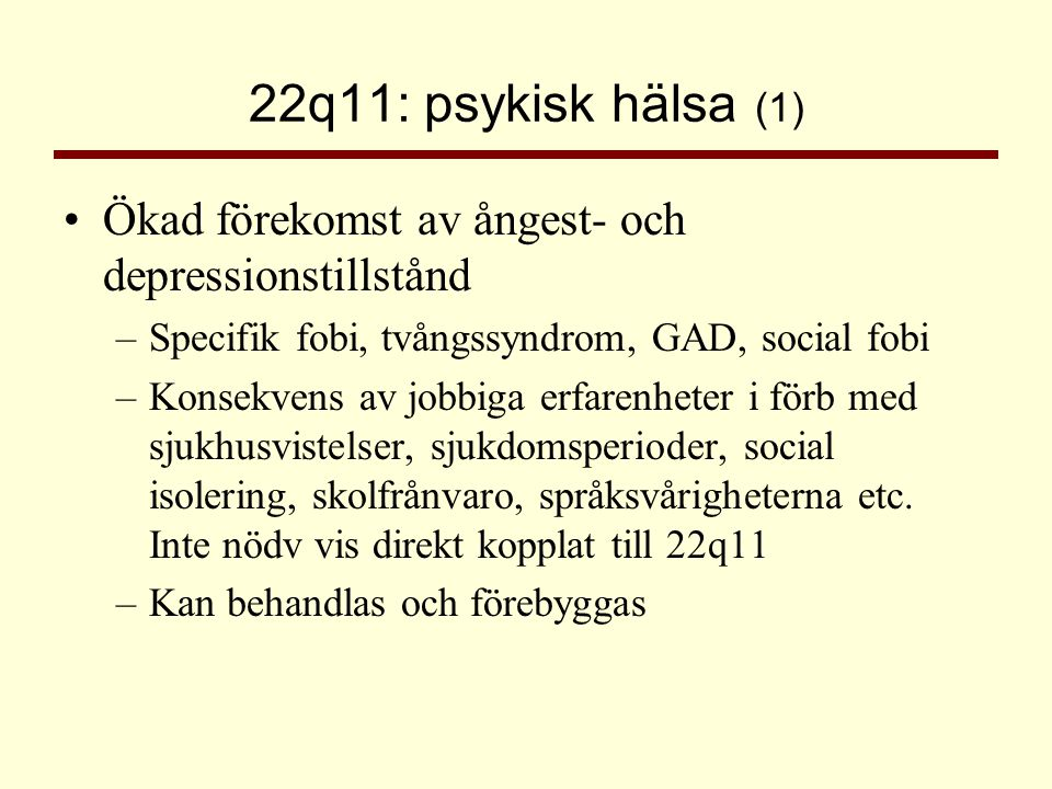 22q11: psykisk hälsa (1) •Ökad förekomst av ångest- och depressionstillstånd –Specifik fobi, tvångssyndrom, GAD, social fobi –Konsekvens av jobbiga er
