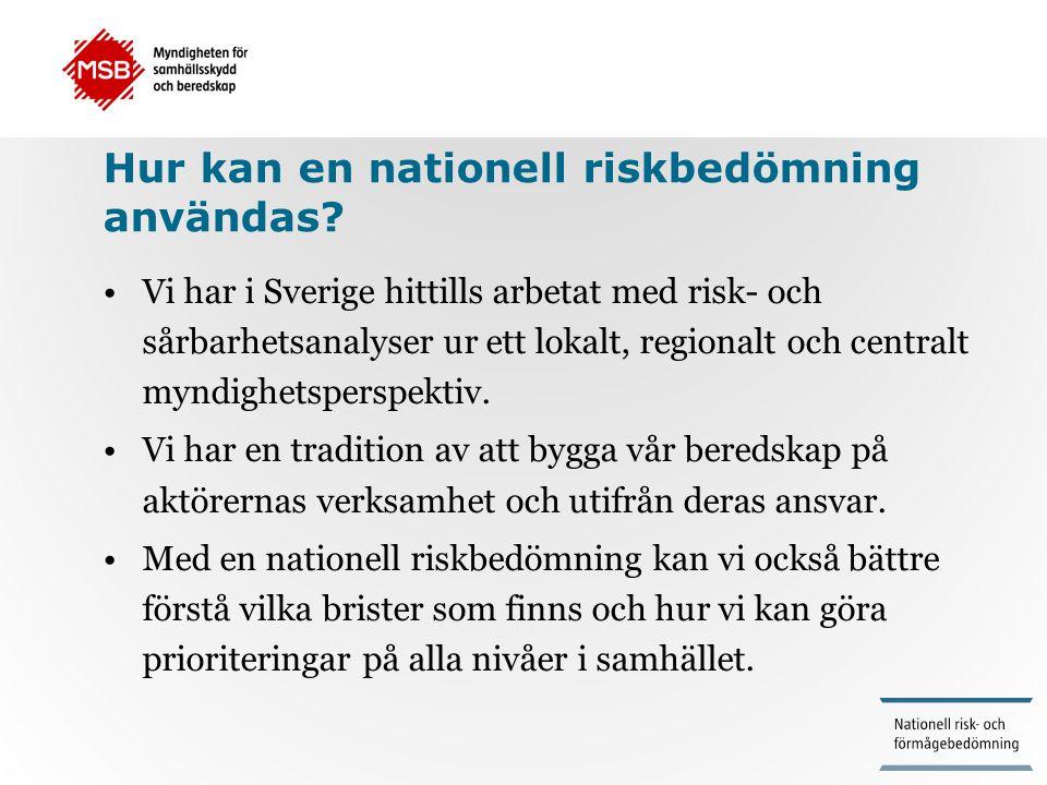 Hur kan en nationell riskbedömning användas? •Vi har i Sverige hittills arbetat med risk- och sårbarhetsanalyser ur ett lokalt, regionalt och centralt