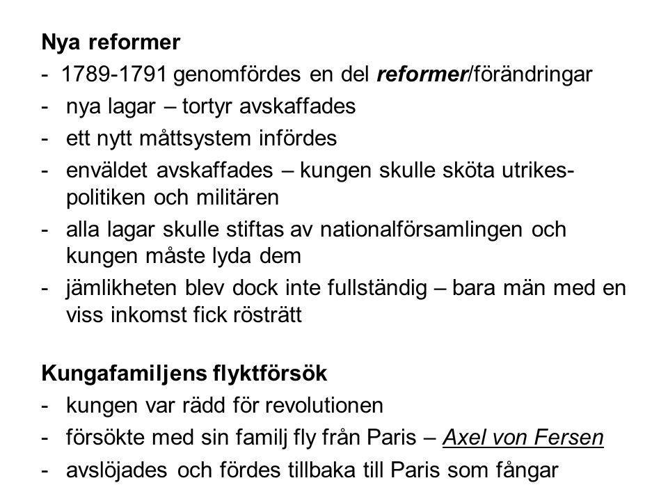 Nya reformer - 1789-1791 genomfördes en del reformer/förändringar -nya lagar – tortyr avskaffades -ett nytt måttsystem infördes -enväldet avskaffades – kungen skulle sköta utrikes- politiken och militären -alla lagar skulle stiftas av nationalförsamlingen och kungen måste lyda dem -jämlikheten blev dock inte fullständig – bara män med en viss inkomst fick rösträtt Kungafamiljens flyktförsök -kungen var rädd för revolutionen -försökte med sin familj fly från Paris – Axel von Fersen -avslöjades och fördes tillbaka till Paris som fångar