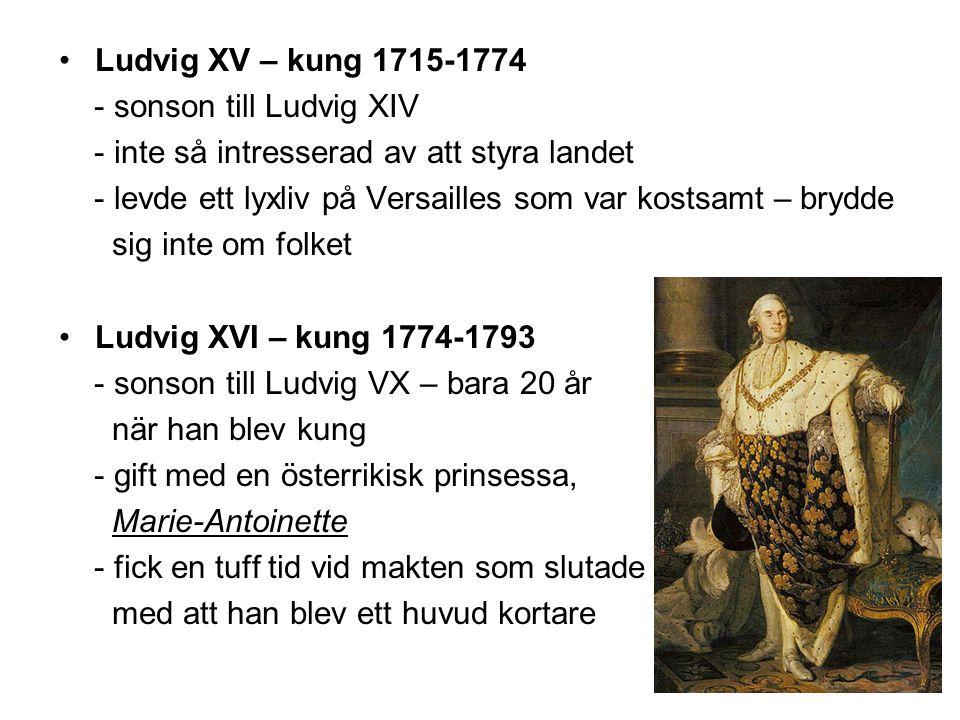 •Ludvig XV – kung 1715-1774 - sonson till Ludvig XIV - inte så intresserad av att styra landet - levde ett lyxliv på Versailles som var kostsamt – brydde sig inte om folket •Ludvig XVI – kung 1774-1793 - sonson till Ludvig VX – bara 20 år när han blev kung - gift med en österrikisk prinsessa, Marie-Antoinette - fick en tuff tid vid makten som slutade med att han blev ett huvud kortare
