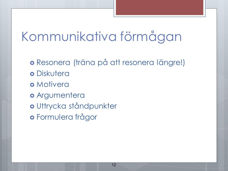 Kommunikativa förmågan  Resonera (träna på att resonera längre!)  Diskutera  Motivera  Argumentera  Uttrycka ståndpunkter  Formulera frågor 12