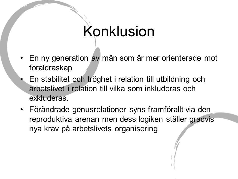 Konklusion •En ny generation av män som är mer orienterade mot föräldraskap •En stabilitet och tröghet i relation till utbildning och arbetslivet i relation till vilka som inkluderas och exkluderas.