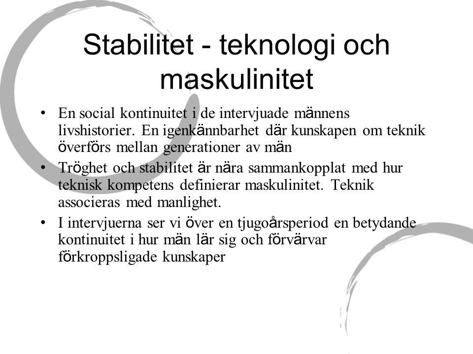 Stabilitet - teknologi och maskulinitet • En social kontinuitet i de intervjuade m ä nnens livshistorier.