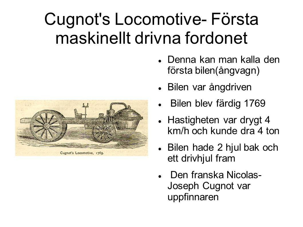 Cugnot's Locomotive- Första maskinellt drivna fordonet  Denna kan man kalla den första bilen(ångvagn)  Bilen var ångdriven  Bilen blev färdig 1769