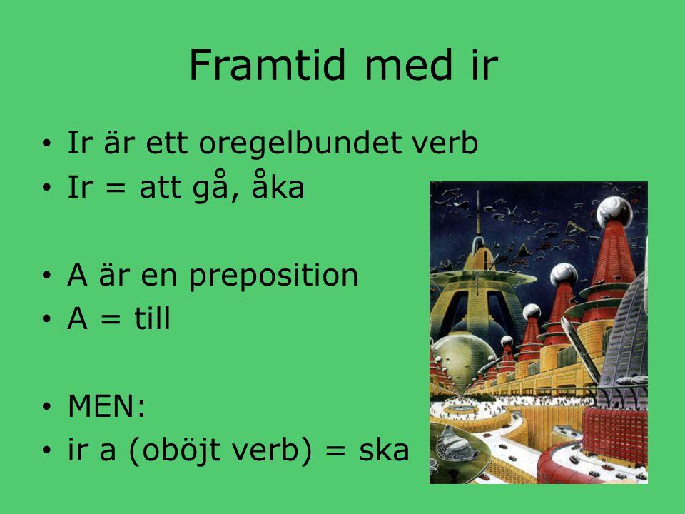 Framtid med ir • Ir är ett oregelbundet verb • Ir = att gå, åka • A är en preposition • A = till • MEN: • ir a (oböjt verb) = ska