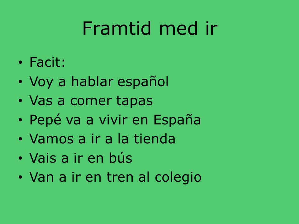 Framtid med ir • Översätt: • Jag ska prata spanska • Du ska äta tapas • Pepé ska bo i Spanien • Vi ska gå till affären • Ni ska åka buss • De ska åka