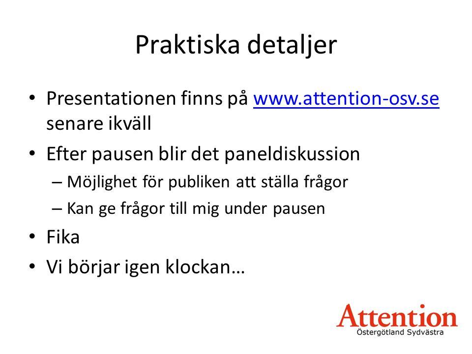 Praktiska detaljer • Presentationen finns på www.attention-osv.se senare ikvällwww.attention-osv.se • Efter pausen blir det paneldiskussion – Möjlighet för publiken att ställa frågor – Kan ge frågor till mig under pausen • Fika • Vi börjar igen klockan…