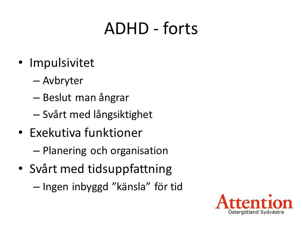 ADHD - forts • Impulsivitet – Avbryter – Beslut man ångrar – Svårt med långsiktighet • Exekutiva funktioner – Planering och organisation • Svårt med tidsuppfattning – Ingen inbyggd känsla för tid