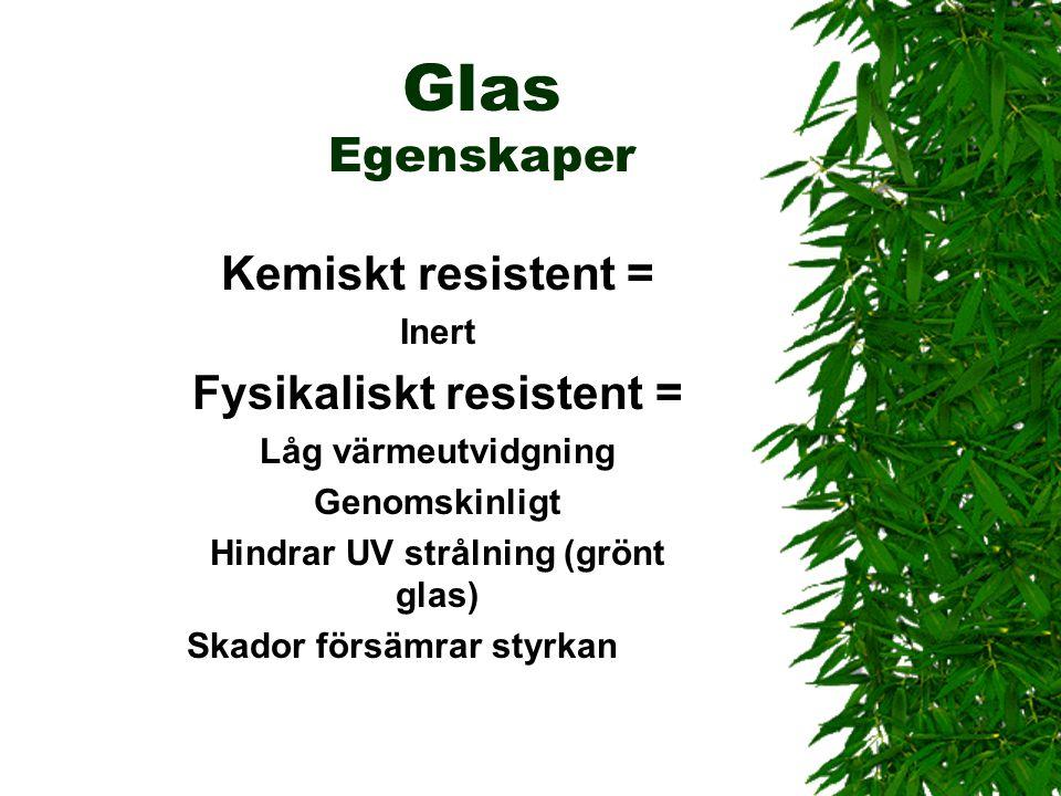 Glas Egenskaper Kemiskt resistent = Inert Fysikaliskt resistent = Låg värmeutvidgning Genomskinligt Hindrar UV strålning (grönt glas) Skador försämrar