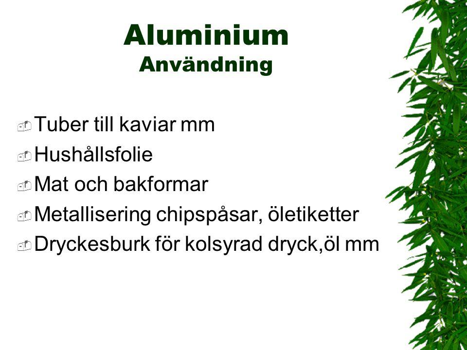 Aluminium Användning  Tuber till kaviar mm  Hushållsfolie  Mat och bakformar  Metallisering chipspåsar, öletiketter  Dryckesburk för kolsyrad dry