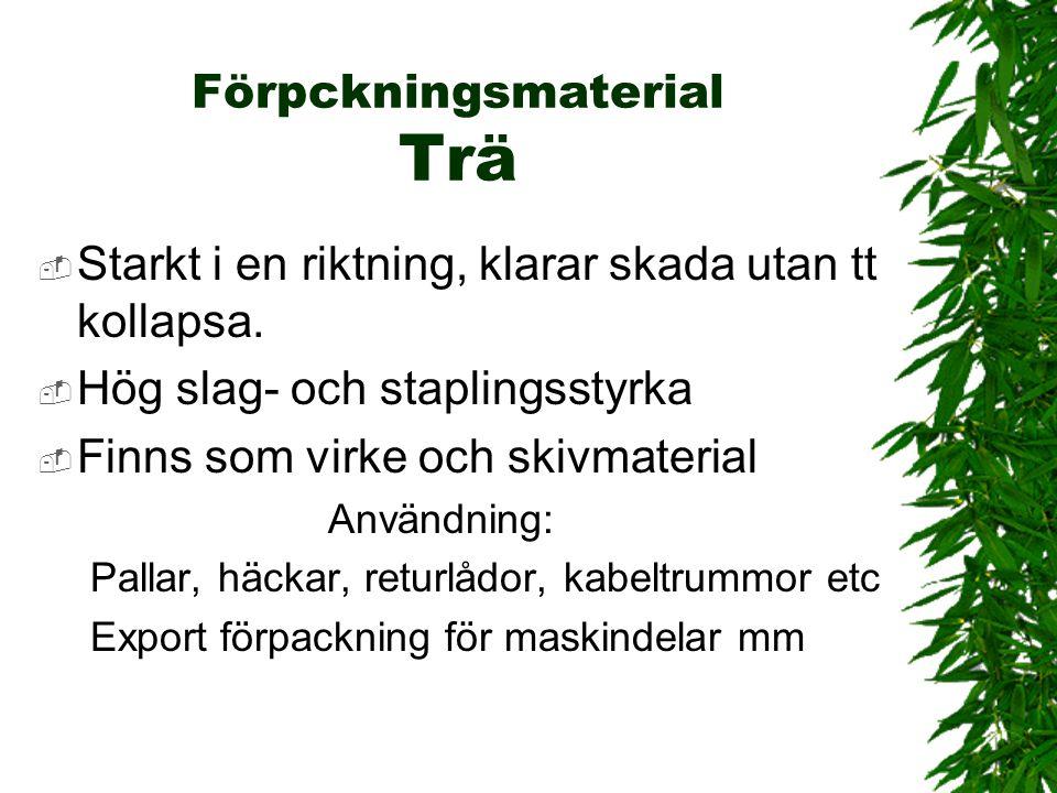Förpckningsmaterial Trä  Starkt i en riktning, klarar skada utan tt kollapsa.  Hög slag- och staplingsstyrka  Finns som virke och skivmaterial Anvä